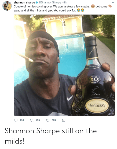 sharpe: shannon sharpe @ShannonSharpe 8h  Couple of homies coming over. We gonna skew a few steaks,  salad and all the milds and yak. You could ask for.  got some  tr  THE ORIGINAL X.  X.O  Hennessy  735 t17K  32K Shannon Sharpe still on the milds!