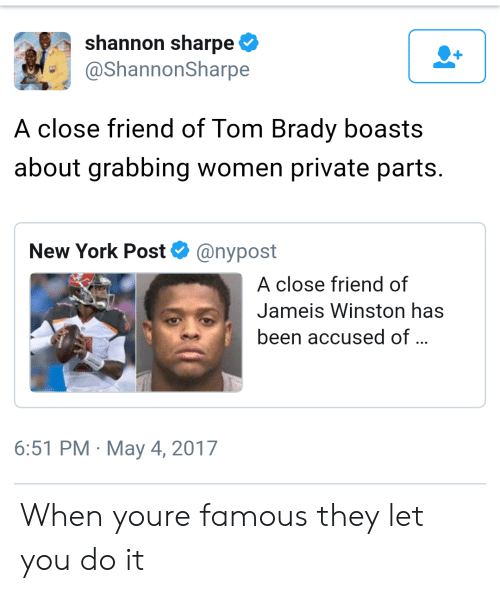 jameis winston: shannon sharpe  @ShannonSharpe  A close friend of Tom Brady boasts  about grabbing women private parts.  New York Post@nypost  A close friend of  Jameis Winston has  been accused of  6:51 PM May 4, 2017 When youre famous they let you do it