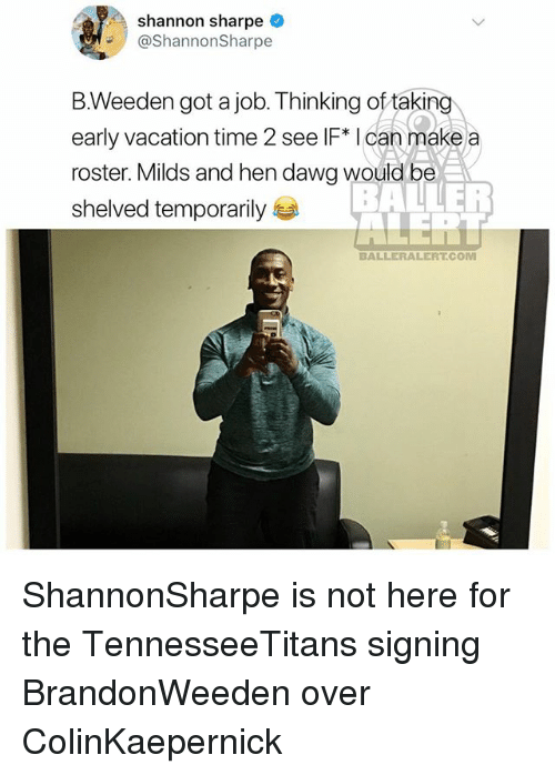 sharpe: Shannon sharpe  ShannonSharpe  B.Weeden got a job. Thinking of taking  early vacation time 2 see IF* I can make a  roster. Milds and hen dawg would be  shelved temporarily  BALLERALERT.COM ShannonSharpe is not here for the TennesseeTitans signing BrandonWeeden over ColinKaepernick