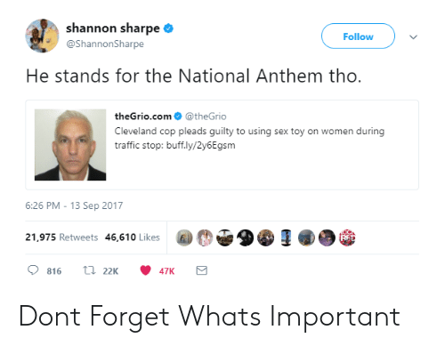 sharpe: shannon sharpe  @ShannonSharpe  Follow  He stands for the National Anthem tho.  theGrio.com@theGrio  Cleveland cop pleads guilty to using sex toy on women during  traffic stop: buff.ly/2y6Egsm  6:26 PM-13 Sep 2017  21,975 Retweets 46,610 Likes  @O 울월(SI  BE Dont Forget Whats Important