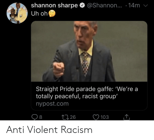 Racism, Shannon Sharpe, and Nypost: shannon sharpe  Uh oh  @Shannon.. .14m  ALLS  Straight Pride parade gaffe: 'We're a  totally peaceful, racist group'  nypost.com  226  103  8 Anti Violent Racism