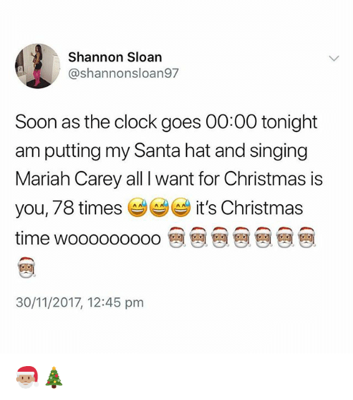 sloan: Shannon Sloan  @shannonsloan97  Soon as the clock goes 00:00 tonight  am putting my Santa hat and singing  Mariah Carey all I want for Christmas is  you, 78 times it's Christmas  time wooooooooo @ @ @ @ @ @ @  30/11/2017, 12:45 pm 🎅🏽🎄