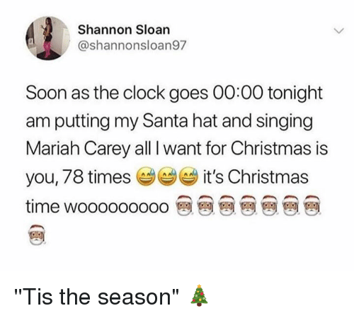 "sloan: Shannon Sloan  @shannonsloan97  Soon as the clock goes 00:00 tonight  am putting my Santa hat and singing  Mariah Carey all I want for Christmas is  you, 78 times it's Christmas  time wooooooooo 뗀 뗀 뗀 뗀 뗀 뗀 뗀 ''Tis the season"" 🎄"