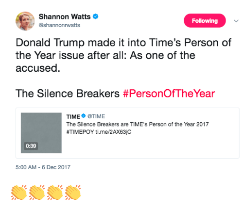 Donald Trump, 2017, and Time: Shannon Watts  @shannonrwatts  Following  Donald Trump made it into Time's Person of  the Year issue after all: As one of the  accused.  The Silence Breakers #PersonOfTheYear  TIME@TIME  The Silence Breakers are TIME's Person of the Year 2017  #TIM EPOY ti. me/2AX63jc  0:39  5:00 AM-6 Dec 2017 👏👏👏👏