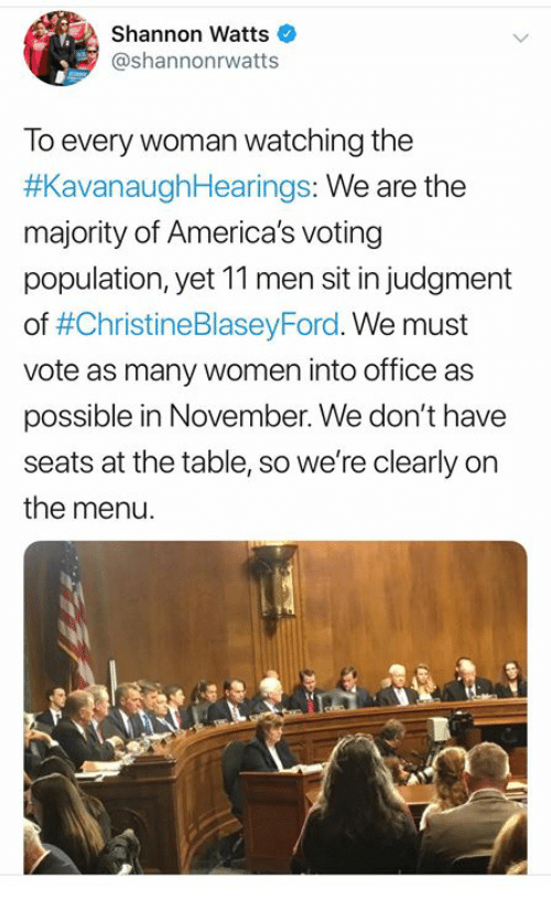 Memes, Office, and Women: Shannon Watts  @shannonrwatts  To every woman watching the  #KavanaughHearings: We are the  majority of America's voting  population, yet 11 men sit in judgment  of #ChristineBlaseyFord. We must  vote as many women into office as  possible in November. We don't have  seats at the table, so we're clearly on  the menu.