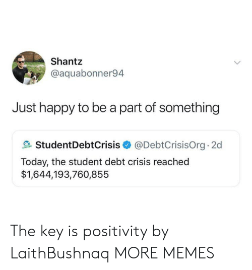 the key: Shantz  @aquabonner94  Just happy to be a part of something  StudentDebtCrisis@DebtCrisisOrg 2d  Today, the student debt crisis reached  $1,644,193,760,855 The key is positivity by LaithBushnaq MORE MEMES