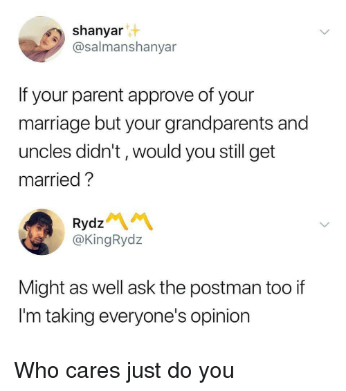 Marriage, Ask, and Who: shanyar  @salmanshanyar  If your parent approve of your  marriage but your grandparents and  uncles didn't, would you still get  married?  Rydz  @KingRydz  Might as well ask the postman too if  I'm taking everyone's opinion Who cares just do you