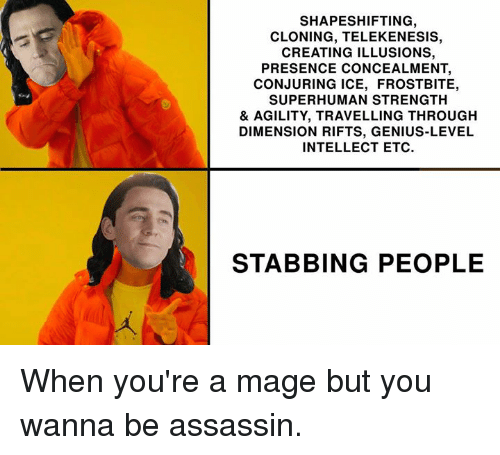 Dank, Genius, and 🤖: SHAPESHIFTING  CLONING, TELEKENESIS,  CREATING ILLUSIONS,  PRESENCE CONCEALMENT,  CONJURING ICE, FROSTBITE,  SUPERHUMAN STRENGTH  & AGILITY, TRAVELLING THROUGH  DIMENSION RIFTS, GENIUS-LEVEL  INTELLECT ETC  STABBING PEOPLE When you're a mage but you wanna be assassin.