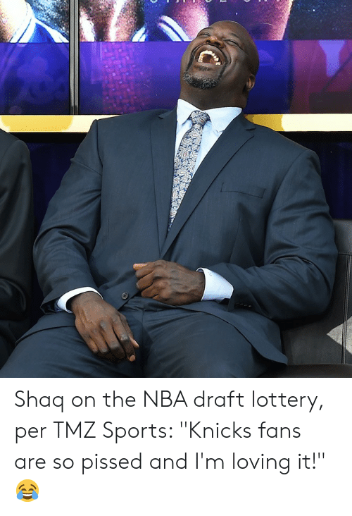 "New York Knicks, Lottery, and Nba: Shaq on the NBA draft lottery, per TMZ Sports: ""Knicks fans are so pissed and I'm loving it!"" 😂"