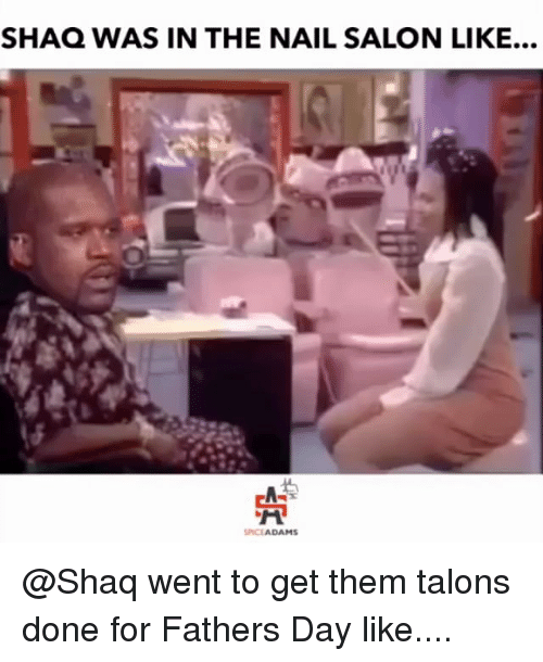 Fathers Day, Memes, and Shaq: SHAQ WAS IN THE NAIL SALON LIKE...  SPICEADAMS @Shaq went to get them talons done for Fathers Day like....