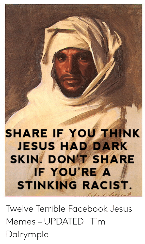Offensive Jesus Memes: SHARE IF YOU THINK  JESUS HAD DARK  SKIN. DON'T SHARE  IF YOU'RE A  STINKING RACIST Twelve Terrible Facebook Jesus Memes – UPDATED | Tim Dalrymple