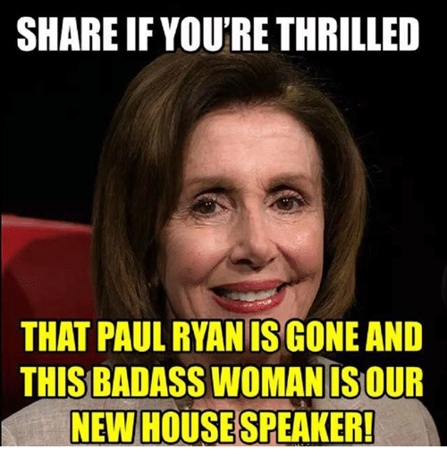 Memes, Paul Ryan, and Badass: SHARE IF YOU'RE THRILLED  THAT PAUL RYAN IS GONE AND  THIS BADASS WOMAN ISOU  NEW HOUSESPEAKER