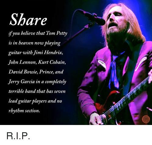 tom petty: Share  ifyou believe that Tom Petty  is in beaven now playing  guitar with Jimi Hendrix,  John Lennon, Kurt Cobain,  David Bowie, Prince, and  Jerry Garcia in a completely  terrible band that has seven  lead guitarplayers and no  rhythm section. R.I.P.