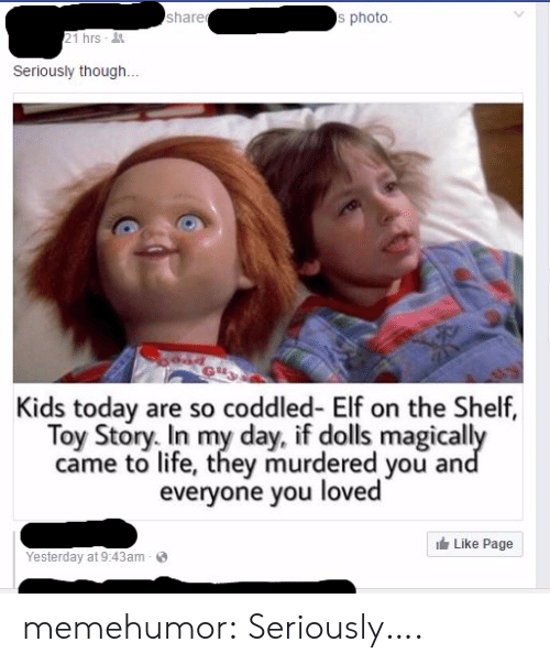 Elf, Elf on the Shelf, and Life: share  s photo  21 hrs  Seriously though...  Kids today are so coddled- Elf on the Shelf,  Toy Story. In my day, if dolls magical  came to life, they murdered you an  everyone you  loved  Like Page  Yesterday at 9:43am memehumor:  Seriously….