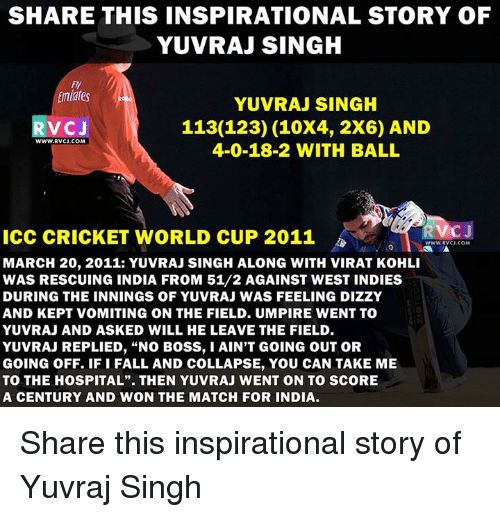 """cricket world cup: SHARE THIS INSPIRATIONAL STORY OF  YUVRAJ SINGH  FY  Emiates  YUVRAJ SINGH  113(123) (10X4, 2X6) AND  VC J  WWW.RVCU.COM  4-0-18-2 WITH BALL  RVOJ  ICC CRICKET WORLD CUP 2011  MARCH 20, 2011: YUVRAJ SINGH ALONG WITH VIRAT KOHLI  WAS RESCUING INDIA FROM 51/2 AGAINST WEST INDIES  DURING THE INNINGS OF YUVRAJ WAS FEELING DIZZY  AND KEPT VOMITING ON THE FIELD. UMPIRE WENT TO  YUVRAJ AND ASKED WILL HE LEAVE THE FIELD  YUVRAJ REPLIED, """"NO BOSS, IAIN'T GoING OUT OR  GOING OFF. IF i FALL AND COLLAPSE, YOU CAN TAKE ME  TO THE HOSPITAL"""". THEN YUVRAJ WENT ON TO SCORE  A CENTURY AND WON THE MATCH FOR INDIA. Share this inspirational story of Yuvraj Singh"""