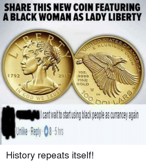 Plu: SHARE THIS NEW COIN FEATURING  A BLACK WOMAN AS LADY LIBERTY  PLU RTE  oz.  2017  1792  9999  FINE  GOLD  CoD TB History repeats itself!
