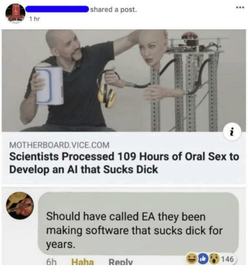 Sex, Dick, and Been: shared a post.  1 hr  MOTHERBOARD.VICE.COM  Scientists Processed 109 Hours of Oral Sex to  Develop an Al that Sucks Dick  Should have called EA they been  making software that sucks dick for  years.  6h Haha Reply  908146