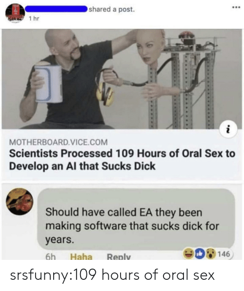 Sex, Tumblr, and Blog: shared a post.  1 hr  MOTHERBOARD.VICE.COM  Scientists Processed 109 Hours of Oral Sex to  Develop an Al that Sucks Dick  Should have called EA they been  making software that sucks dick for  years.  908146  6h Haha Reply srsfunny:109 hours of oral sex