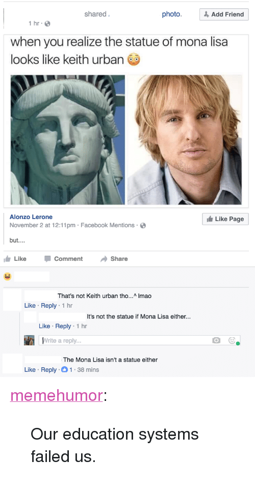 "Facebook, Tumblr, and Mona Lisa: shared  photo.& Add Friend  1 hr  when you realize the statue of mona lisa  looks like keith urban  Alonzo Lerone  November 2 at 12:11pm Facebook Mentions  but....  Like Page  Like CommentShare  hat's not Keith urban tho... Imao  Like Reply 1 hr  It's not the statue if Mona Lisa either...  Like Reply 1 hr  Write a reply  The Mona Lisa isn't a statue either  Like Reply-1-38 mins <p><a href=""http://memehumor.tumblr.com/post/153885954438/our-education-systems-failed-us"" class=""tumblr_blog"">memehumor</a>:</p>  <blockquote><p>Our education systems failed us.</p></blockquote>"