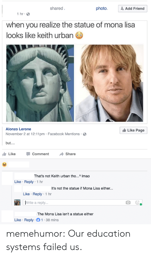 Facebook, Tumblr, and Mona Lisa: shared  photo.& Add Friend  1 hr  when you realize the statue of mona lisa  looks like keith urban  Alonzo Lerone  November 2 at 12:11pm Facebook Mentions  but....  Like Page  Like CommentShare  hat's not Keith urban tho... Imao  Like Reply 1 hr  It's not the statue if Mona Lisa either...  Like Reply 1 hr  Write a reply  The Mona Lisa isn't a statue either  Like Reply-1-38 mins memehumor:  Our education systems failed us.