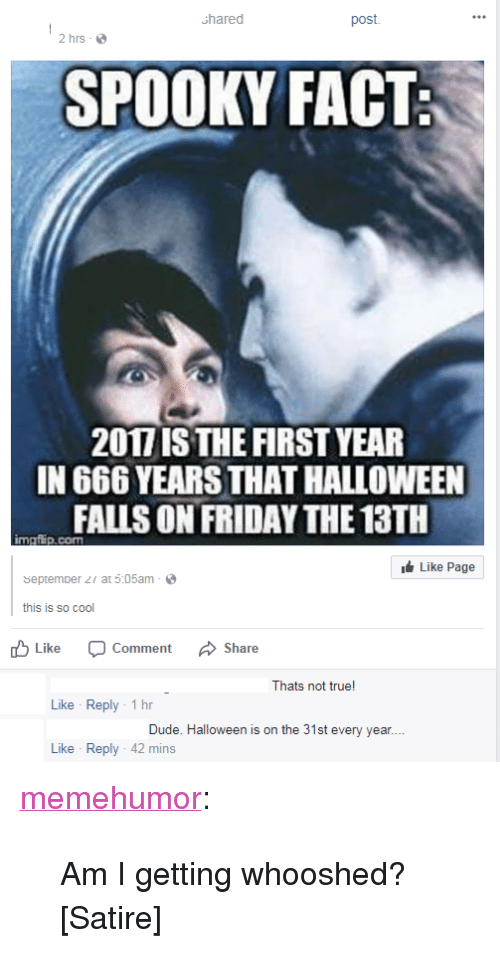 """DeMarcus Cousins, Dude, and Friday: Shared  post  2 hrs-  SPOOKY FACT  2017 IS THE FIRST YEAR  IN 666 YEARS THAT HALLOWEEN  FALLS ON FRIDAY THE 13TH  imgfip.com  Like Page  septemper r at 5:05am  this is so cool  bLike Comment Share  Thats not true!  Like Reply-1 h  Dude. Halloween is on the 31st every year  Like Reply-42 mins <p><a href=""""http://memehumor.net/post/165953455128/am-i-getting-whooshed-satire"""" class=""""tumblr_blog"""">memehumor</a>:</p>  <blockquote><p>Am I getting whooshed? [Satire]</p></blockquote>"""