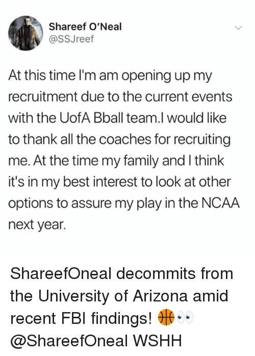 Family, Fbi, and Memes: Shareef O'Neal  @SSJreef  At this time I'm am opening up my  recruitment due to the current events  with the UofA Bball team.l would like  to thank all the coaches for recruiting  me. At the time my family and I think  it's in my best interest to look at other  options to assure my play in the NCAA  next year. ShareefOneal decommits from the University of Arizona amid recent FBI findings! 🏀👀 @ShareefOneal WSHH