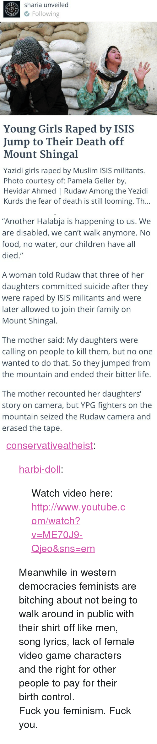 """Children, Family, and Feminism: Sharia unveiled  Following  Young Girls Raped by ISIS  Jump to Their Death off  Mount Shingal  Yazidi girls raped by Muslim ISIS militants.  Photo courtesy of: Pamela Geller by,  Hevidar Ahmed   Rudaw Among the Yezidi  Kurds the fear of death is still looming. Th...   """"Another Halabja is happening to us. We  are disabled, we can't walk anymore. No  food, no water, our children have all  died.""""  A woman told Rudaw that three of her  daughters committed suicide after they  were raped by ISIS militants and were  later allowed to join their family on  Mount Shingal.  The mother said: My daughters were  calling on people to kill them, but no one  wanted to do that. So they jumped from  the mountain and ended their bitter life.  The mother recounted her daughters'  story on camera, but YPG fighters on the  mountain seized the Rudaw camera and  erased the tape. <p><a href=""""http://conservativeatheist.tumblr.com/post/95437130100/harbi-doll-watch-video-here"""" class=""""tumblr_blog"""">conservativeatheist</a>:</p>  <blockquote><p><a class=""""tumblr_blog"""" href=""""http://harbi-doll.tumblr.com/post/95406583898/watch-video-here"""">harbi-doll</a>:</p> <blockquote> <p>Watch video here:<br/><a href=""""http://www.youtube.com/watch?v=ME70J9-Qjeo&sns=em"""">http://www.youtube.com/watch?v=ME70J9-Qjeo&sns=em</a></p> </blockquote> <p>Meanwhile in western democracies feminists are bitching about not being to walk around in public with their shirt off like men, song lyrics, lack of female video game characters and the right for other people to pay for their birth control.</p> <p>Fuck you feminism. Fuck you.</p></blockquote>"""