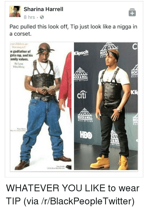 Citi: Sharina Harrell  8 hrs  Pac pulled this look off, Tip just look like a nigga in  a corset.  e godfather of  gsta rap, and his  amily values.  OCK& ROLL  citi  OCK&ROLL  HBO <p>WHATEVER YOU LIKE to wear TIP (via /r/BlackPeopleTwitter)</p>