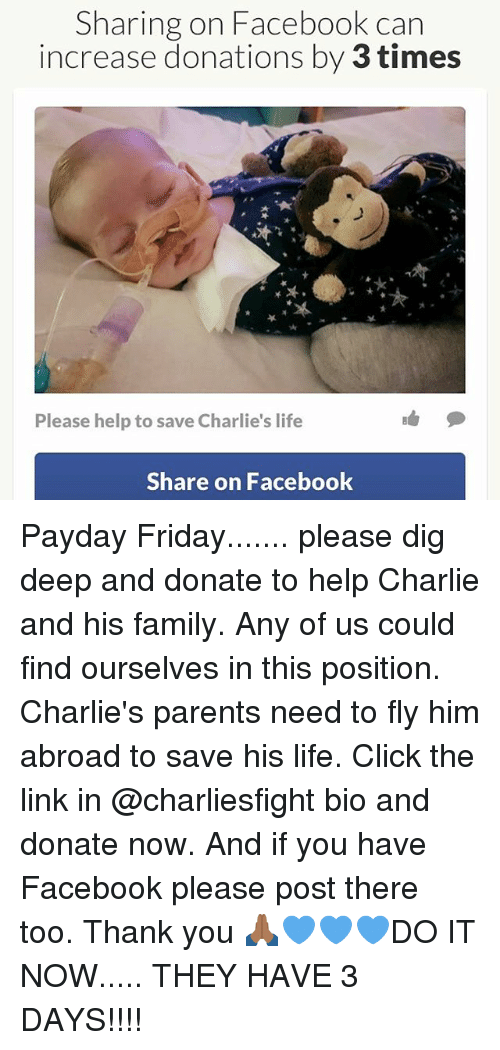 Charlie, Click, and Facebook: Sharing on Facebook can  increase donations by 3 times  Please help to save Charlie's life  Share on Facebook Payday Friday....... please dig deep and donate to help Charlie and his family. Any of us could find ourselves in this position. Charlie's parents need to fly him abroad to save his life. Click the link in @charliesfight bio and donate now. And if you have Facebook please post there too. Thank you 🙏🏾💙💙💙DO IT NOW..... THEY HAVE 3 DAYS!!!!