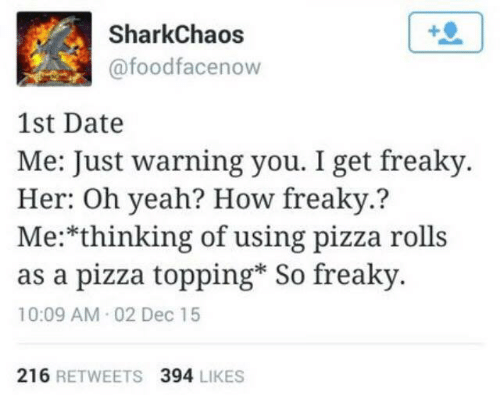 Topping: SharkChaos  @foodfacenow  1st Date  Me: Just warning you. I get freaky  Her: Oh yeah? How freaky.?  Me:*thinking of using pizza rolls  as a pizza topping* So freaky  10:09 AM 02 Dec 15  216 RETWEETS 394 LIKES