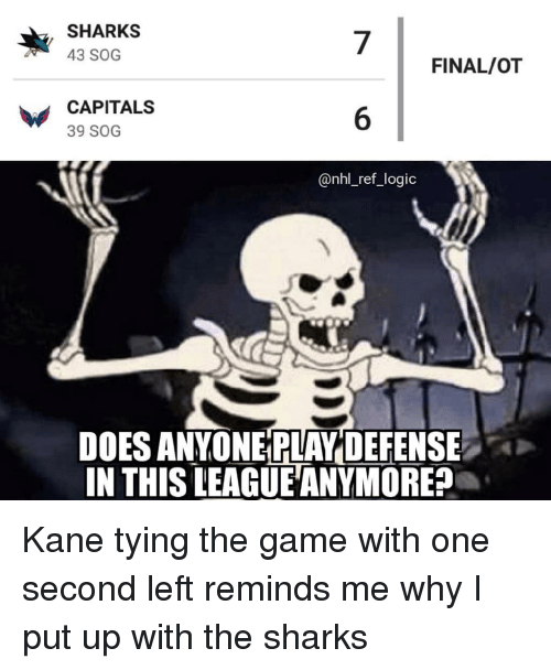 National Hockey League (NHL): SHARKS  43 SOG  7  6  @nhl_ref_logic  FINAL/OT  CAPITALS  39 SOG  DOES ANYONE PLAY DEFENSE  IN THIS LEAGUE ANYMORE? Kane tying the game with one second left reminds me why I put up with the sharks