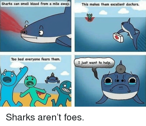 Bad, Smell, and Help: Sharks can smell blood from a mile away.  This makes them excellent doctors.  Too bad everyone fears them.  I just want to help. Sharks aren't foes.