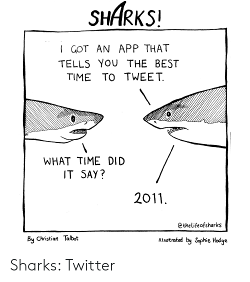 You The Best: SHARKS!  I GOT AN APP THAT  TELLS YOU THE BEST  TIME TO TWEET  WHAT TIME DID  IT SAY?  2011  Cthelifeofsharks  By Christian Talbot  ltustrated by Saphie Hodge Sharks: Twitter