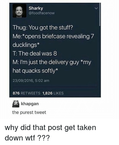 Ironic, Thug, and Delivery: Sharky  (a foodfacenow  Thug: You got the stuff?  Me: opens briefcase revealing 7  ducklings  The deal was 8  M: I'm just the delivery guy *my  hat quacks softly  23/09/2016, 5:02 am  876  RETWEETS  1,826  LIKES  khapgan  the purest tweet why did that post get taken down wtf ???