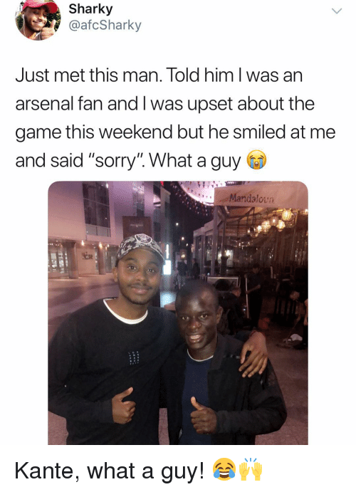 """Arsenal, Memes, and Sorry: Sharky  @afcSharky  Just met this man. Told him l was an  arsenal fan and I was upset about the  game this weekend but he smiled at me  and said """"sorry'"""". What a guy  Mandalovn Kante, what a guy! 😂🙌"""