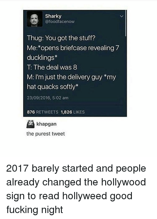 Thug, Black Twitter, and Hollywood: Sharky  Cafoodfacenow  Thug: You got the stuff?  Me: opens briefcase revealing 7  ducklings  The deal was 8  M: I'm just the delivery guy *my  hat quacks softly*  23/09/2016, 5:02 am  876  RETWEETS  1,826  LIKES  khapgan  the purest tweet 2017 barely started and people already changed the hollywood sign to read hollyweed good fucking night