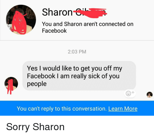 Yesie: Sharon-i  You and Sharon aren't connected on  Facebook  2:03 PM  YesI would like to get you off my  Facebook l am really sick of you  people  You can't reply to this conversation. Learn More