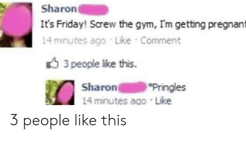 It's Friday: Sharon  It's Friday! Screw the gym, Im getting pregnant  14 minutes ago Like Comment  3 people like this.  Sharon  14 minutes ago Like  Pringles 3 people like this