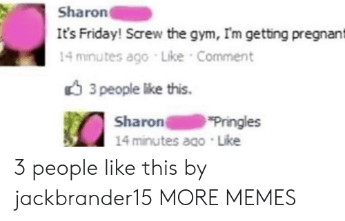 It's Friday: Sharon  It's Friday! Screw the gym, Im getting pregnant  14 minutes ago Like Comment  3 people like this.  Sharon  14 minutes ago Like  Pringles 3 people like this by jackbrander15 MORE MEMES