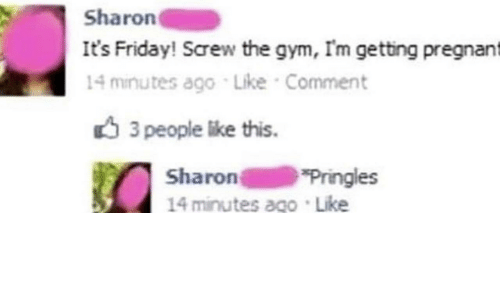 It's Friday: Sharon  It's Friday! Screw the gym, I'm getting pregnant  14 minutes ago Like Comment  3 people like this  Sharon  14 minutes ago Like  Pringles