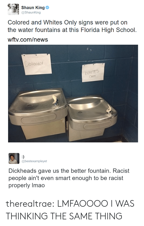Whites: Shaun King Φ  @ShaunKing  Colored and Whites Only signs were put on  the water fountains at this Florida High School.  wftv.com/news  oloreo  WHITES   @bestexampleyet  Dickheads gave us the better fountain. Racist  people ain't even smart enough to be racist  properly Imao therealtrae:  LMFAOOOO I WAS THINKING THE SAME THING