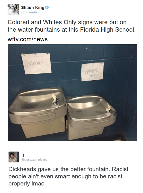 Whites: Shaun King Φ  @ShaunKing  Colored and Whites Only signs were put on  the water fountains at this Florida High School.  wftv.com/news  oloreo  WHITES   @bestexampleyet  Dickheads gave us the better fountain. Racist  people ain't even smart enough to be racist  properly Imao