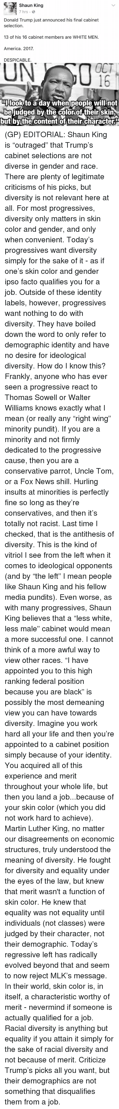 """Dank, Shaun King, and Evolve: Shaun King  7 hrs.  Donald Trump just announced his final cabinet  selection.  13 of his 16 cabinet members are WHITE MEN.  America. 2017.  DESPICABLE.  OCT  DIIlook to a dav When people will not  be judged by the color of their skin  but by the content of their characteru (GP) EDITORIAL: Shaun King is """"outraged"""" that Trump's cabinet selections are not diverse in gender and race. There are plenty of legitimate criticisms of his picks, but diversity is not relevant here at all. For most progressives, diversity only matters in skin color and gender, and only when convenient.   Today's progressives want diversity simply for the sake of it - as if one's skin color and gender ipso facto qualifies you for a job. Outside of these identity labels, however, progressives want nothing to do with diversity. They have boiled down the word to only refer to demographic identity and have no desire for ideological diversity.   How do I know this? Frankly, anyone who has ever seen a progressive react to Thomas Sowell or Walter Williams knows exactly what I mean (or really any """"right wing"""" minority pundit). If you are a minority and not firmly dedicated to the progressive cause, then you are a conservative parrot, Uncle Tom, or a Fox News shill. Hurling insults at minorities is perfectly fine so long as they're conservatives, and then it's totally not racist.  Last time I checked, that is the antithesis of diversity. This is the kind of vitriol I see from the left when it comes to ideological opponents (and by """"the left"""" I mean people like Shaun King and his fellow media pundits).   Even worse, as with many progressives, Shaun King believes that a """"less white, less male"""" cabinet would mean a more successful one. I cannot think of a more awful way to view other races. """"I have appointed you to this high ranking federal position because you are black"""" is possibly the most demeaning view you can have towards diversity. Imagine you work hard all your life and """