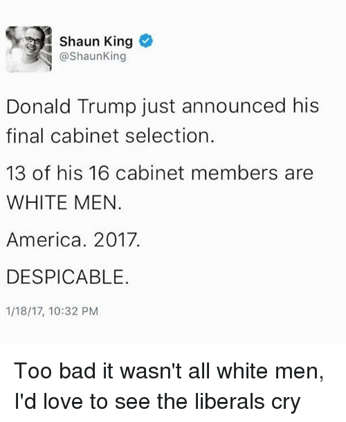 Liberal Crying: Shaun King  @Shaun King  Donald Trump just announced his  final cabinet selection.  13 of his 16 cabinet members are  WHITE MEN  America. 2017.  DESPICABLE.  1/18/17, 10:32 PM Too bad it wasn't all white men, I'd love to see the liberals cry