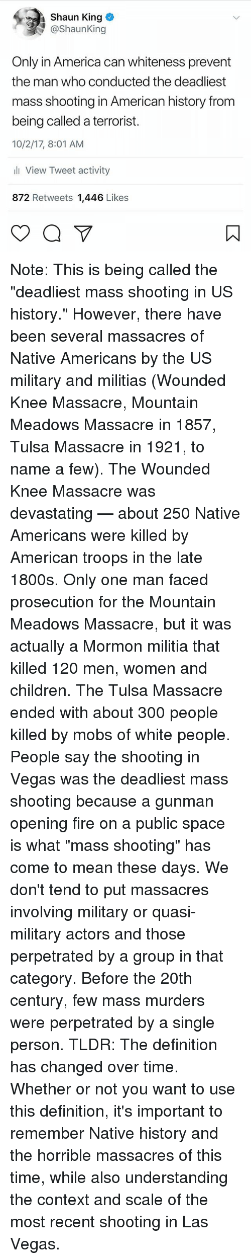 """tldr: Shaun King  @ShaunKing  Only in America can whiteness prevent  the man who conducted the deadliest  mass shooting in American history from  being called a terrorist.  10/2/17, 8:01 AM  li View Tweet activity  872 Retweets 1,446 Likes Note: This is being called the """"deadliest mass shooting in US history."""" However, there have been several massacres of Native Americans by the US military and militias (Wounded Knee Massacre, Mountain Meadows Massacre in 1857, Tulsa Massacre in 1921, to name a few). The Wounded Knee Massacre was devastating — about 250 Native Americans were killed by American troops in the late 1800s. Only one man faced prosecution for the Mountain Meadows Massacre, but it was actually a Mormon militia that killed 120 men, women and children. The Tulsa Massacre ended with about 300 people killed by mobs of white people. People say the shooting in Vegas was the deadliest mass shooting because a gunman opening fire on a public space is what """"mass shooting"""" has come to mean these days. We don't tend to put massacres involving military or quasi-military actors and those perpetrated by a group in that category. Before the 20th century, few mass murders were perpetrated by a single person. TLDR: The definition has changed over time. Whether or not you want to use this definition, it's important to remember Native history and the horrible massacres of this time, while also understanding the context and scale of the most recent shooting in Las Vegas."""