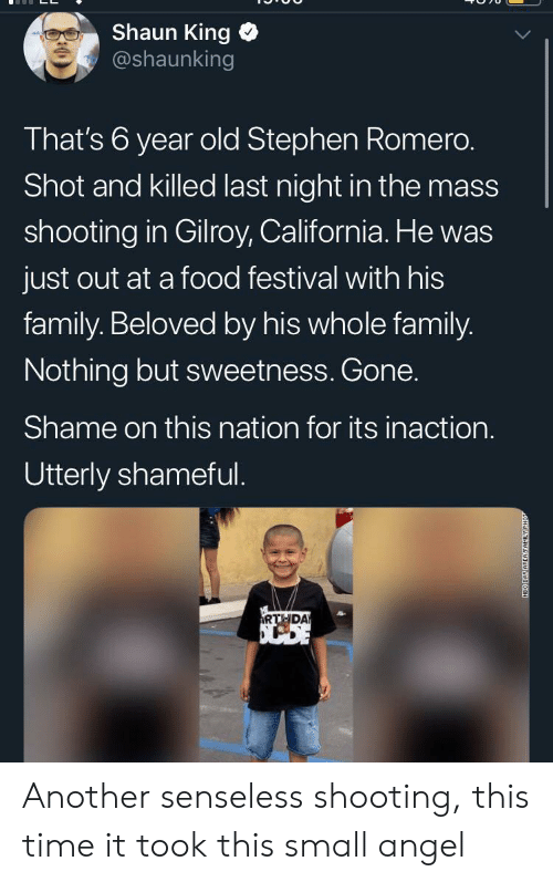 beloved: Shaun King  @shaunking  That's 6 year old Stephen Romero.  Shot and killed last night in the mass  shooting in Gilroy, California. He was  just out at a food festival with his  family. Beloved by his whole family.  Nothing but sweetness. Gone.  Shame on this nation for its inaction.  Utterly shameful.  RTHDA  NEO DAY AREAFAMILY Another senseless shooting, this time it took this small angel