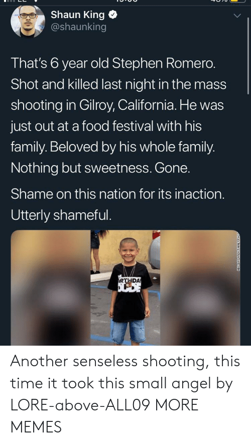 sweetness: Shaun King  @shaunking  That's 6 year old Stephen Romero.  Shot and killed last night in the mass  shooting in Gilroy, California. He was  just out at a food festival with his  family. Beloved by his whole family.  Nothing but sweetness. Gone.  Shame on this nation for its inaction.  Utterly shameful.  RTHDA  NEO DAY AREAFAMILY Another senseless shooting, this time it took this small angel by LORE-above-ALL09 MORE MEMES