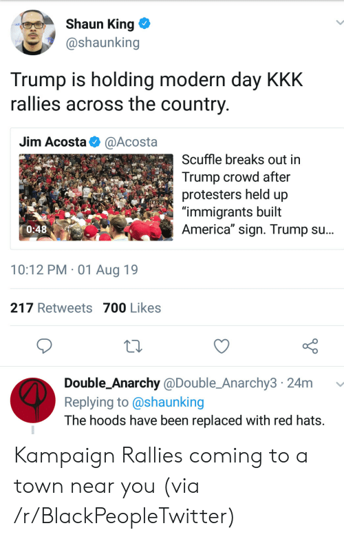 "hats: Shaun King  @shaunking  Trump is holding modern day KKK  rallies across the country  Jim Acosta  @Acosta  Scuffle breaks out in  Trump crowd after  protesters held up  ""immigrants built  America"" sign. Trump su...  0:48  10:12 PM 01 Aug 19  217 Retweets 700 Likes  Double_Anarchy @Double_Anarchy3 24m  Replying to @shaunking  The hoods have been replaced with red hats. Kampaign Rallies coming to a town near you (via /r/BlackPeopleTwitter)"