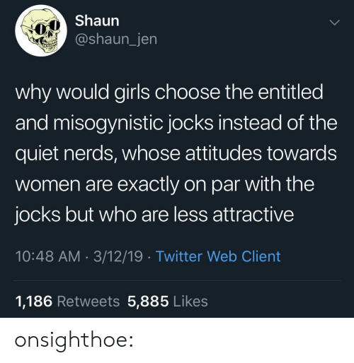 Misogynistic: Shaun  @shaun_jen  why would girls choose the entitled  and misogynistic jocks instead of the  quiet nerds, whose attitudes towards  women are exactly on par with the  jocks but who are less attractive  10:48 AM 3/12/19 Twitter Web Client  1,186 Retweets 5,885 Likes onsighthoe: