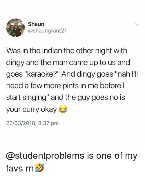 """Karaoke: Shaun  @shaungrant21  Was in the Indian the other night with  dingy and the man came up to us and  goes """"karaoke?"""" And dingy goes """"nah l'II  need a few more pints in me before l  start singing"""" and the guy goes no is  your curry okay s  22/03/2018, 8:37 pnm @studentproblems is one of my favs rn🤣"""